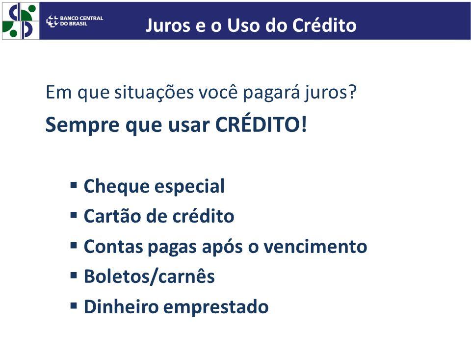 Em que situações você pagará juros? Sempre que usar CRÉDITO! Cheque especial Cartão de crédito Contas pagas após o vencimento Boletos/carnês Dinheiro
