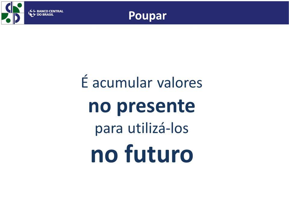 É acumular valores no presente para utilizá-los no futuro Poupar