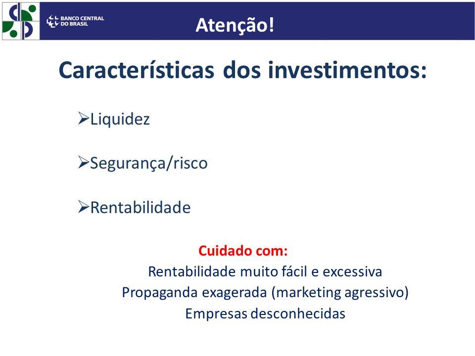 Características dos investimentos: Liquidez Segurança/risco Rentabilidade Cuidado com: Rentabilidade muito fácil e excessiva Propaganda exagerada (mar
