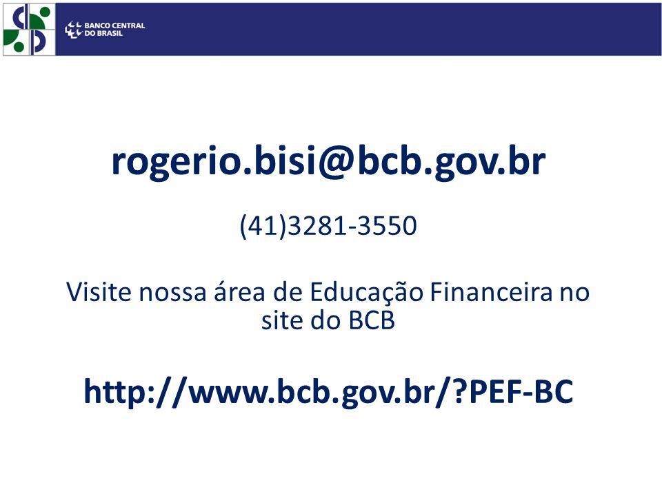 rogerio.bisi@bcb.gov.br (41)3281-3550 Visite nossa área de Educação Financeira no site do BCB http://www.bcb.gov.br/?PEF-BC