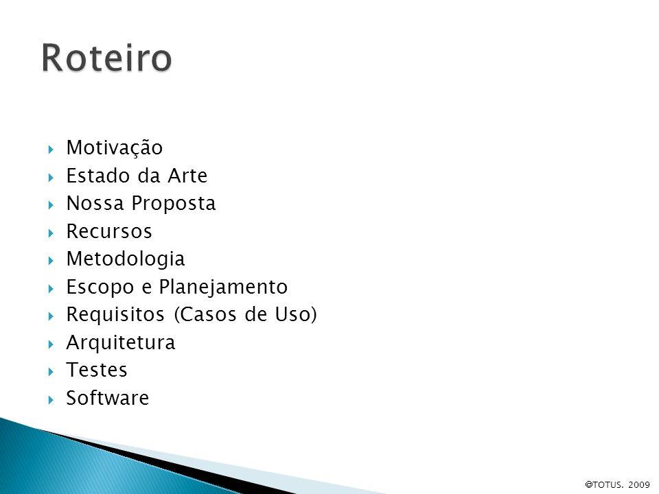 Motivação Estado da Arte Nossa Proposta Recursos Metodologia Escopo e Planejamento Requisitos (Casos de Uso) Arquitetura Testes Software TOTUS. 2009
