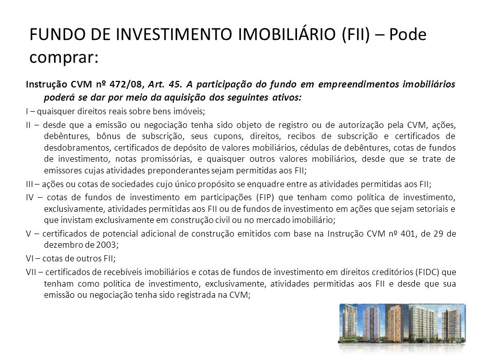 FUNDO DE INVESTIMENTO IMOBILIÁRIO (FII) – Pode comprar: Instrução CVM nº 472/08, Art. 45. A participação do fundo em empreendimentos imobiliários pode