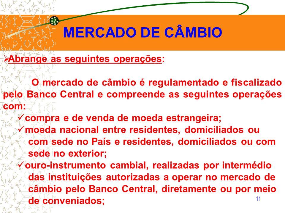 11 MERCADO DE CÂMBIO Abrange as seguintes operações: O mercado de câmbio é regulamentado e fiscalizado pelo Banco Central e compreende as seguintes op