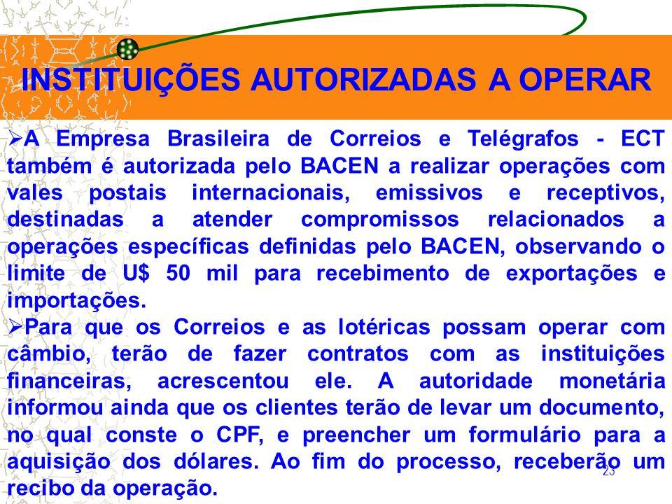 23 INSTITUIÇÕES AUTORIZADAS A OPERAR A Empresa Brasileira de Correios e Telégrafos - ECT também é autorizada pelo BACEN a realizar operações com vales