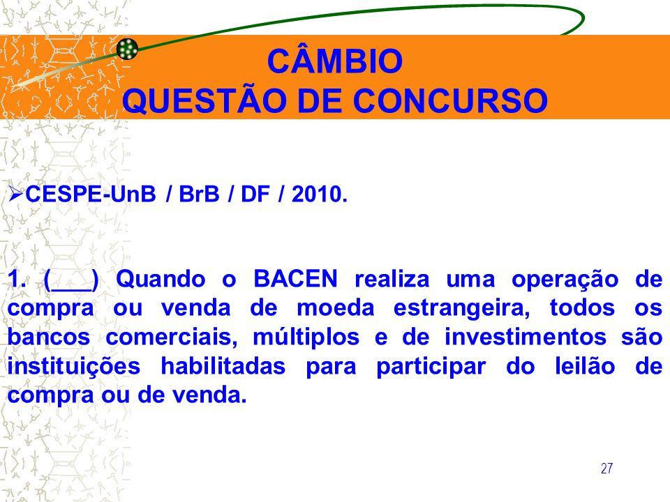 27 CESPE-UnB / BrB / DF / 2010. 1. (___) Quando o BACEN realiza uma operação de compra ou venda de moeda estrangeira, todos os bancos comerciais, múlt