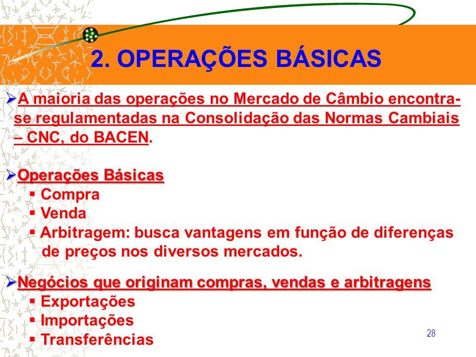 28 2. OPERAÇÕES BÁSICAS A maioria das operações no Mercado de Câmbio encontra- se regulamentadas na Consolidação das Normas Cambiais – CNC, do BACEN.