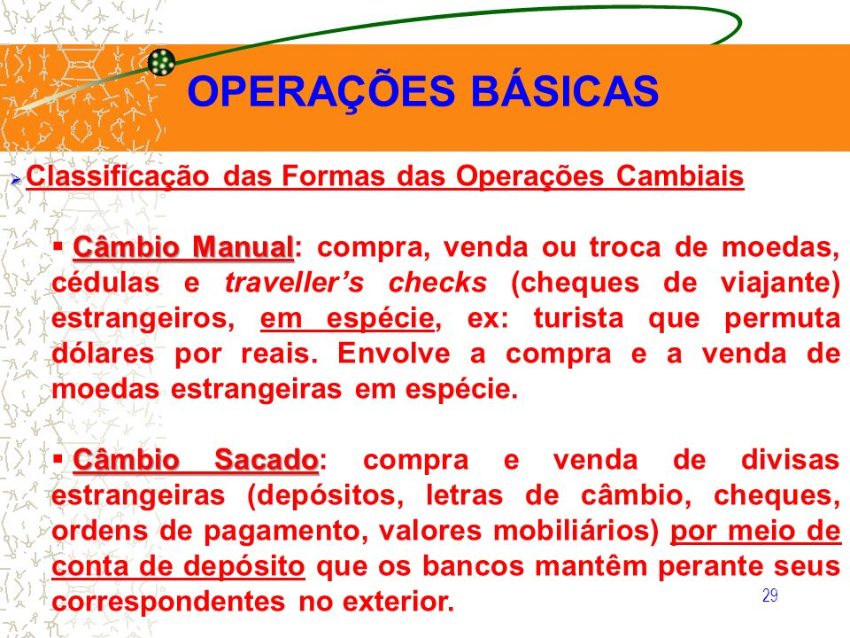 29 OPERAÇÕES BÁSICAS Classificação das Formas das Operações Cambiais Câmbio Manual Câmbio Manual: compra, venda ou troca de moedas, cédulas e travelle