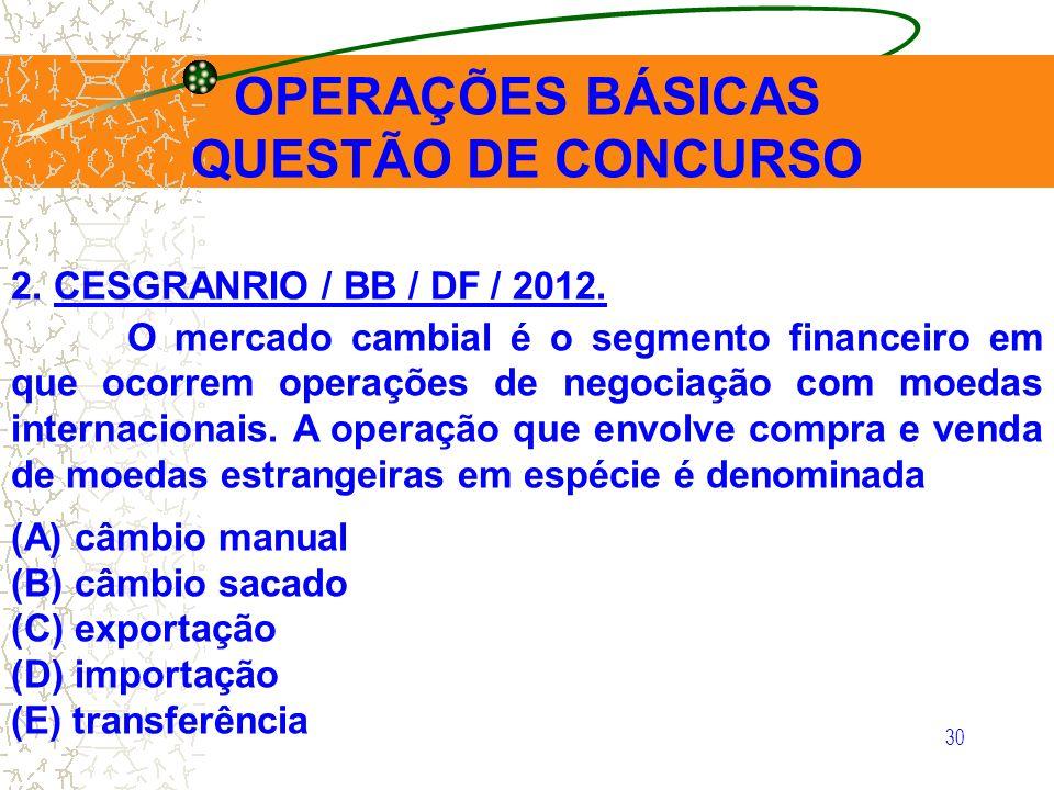 30 OPERAÇÕES BÁSICAS QUESTÃO DE CONCURSO 2. CESGRANRIO / BB / DF / 2012. O mercado cambial é o segmento financeiro em que ocorrem operações de negocia