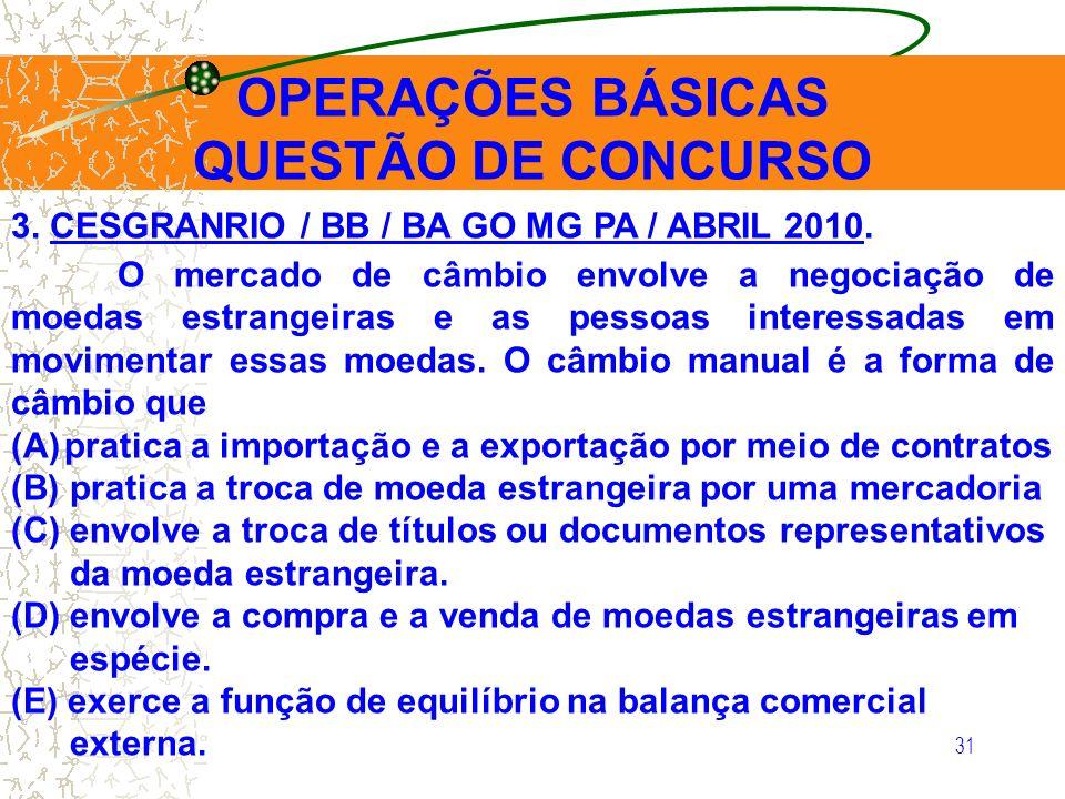 31 OPERAÇÕES BÁSICAS QUESTÃO DE CONCURSO 3. CESGRANRIO / BB / BA GO MG PA / ABRIL 2010. O mercado de câmbio envolve a negociação de moedas estrangeira