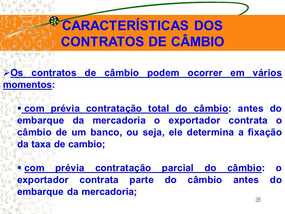 35 CARACTERÍSTICAS DOS CONTRATOS DE CÂMBIO Os contratos de câmbio podem ocorrer em vários momentos: com prévia contratação total do câmbio: antes do e