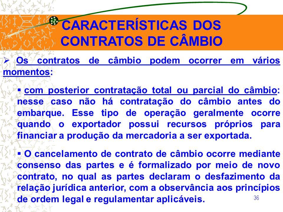 36 CARACTERÍSTICAS DOS CONTRATOS DE CÂMBIO Os contratos de câmbio podem ocorrer em vários momentos: com posterior contratação total ou parcial do câmb