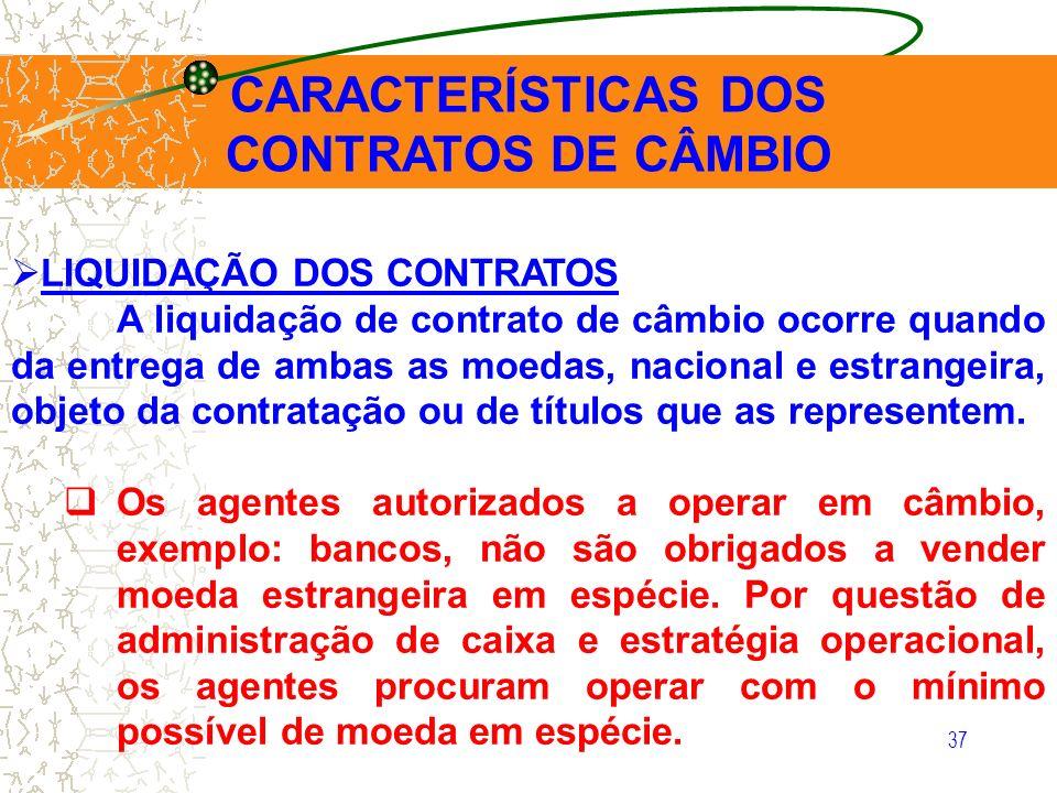 37 CARACTERÍSTICAS DOS CONTRATOS DE CÂMBIO LIQUIDAÇÃO DOS CONTRATOS A liquidação de contrato de câmbio ocorre quando da entrega de ambas as moedas, na