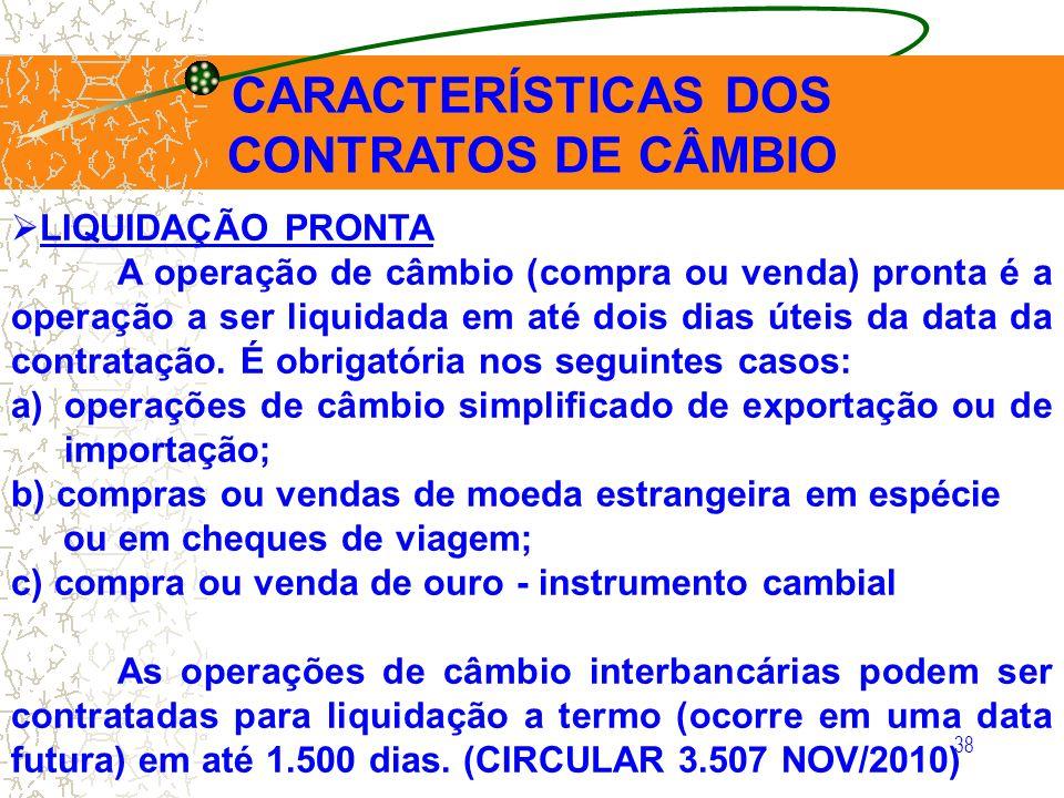 38 CARACTERÍSTICAS DOS CONTRATOS DE CÂMBIO LIQUIDAÇÃO PRONTA A operação de câmbio (compra ou venda) pronta é a operação a ser liquidada em até dois di