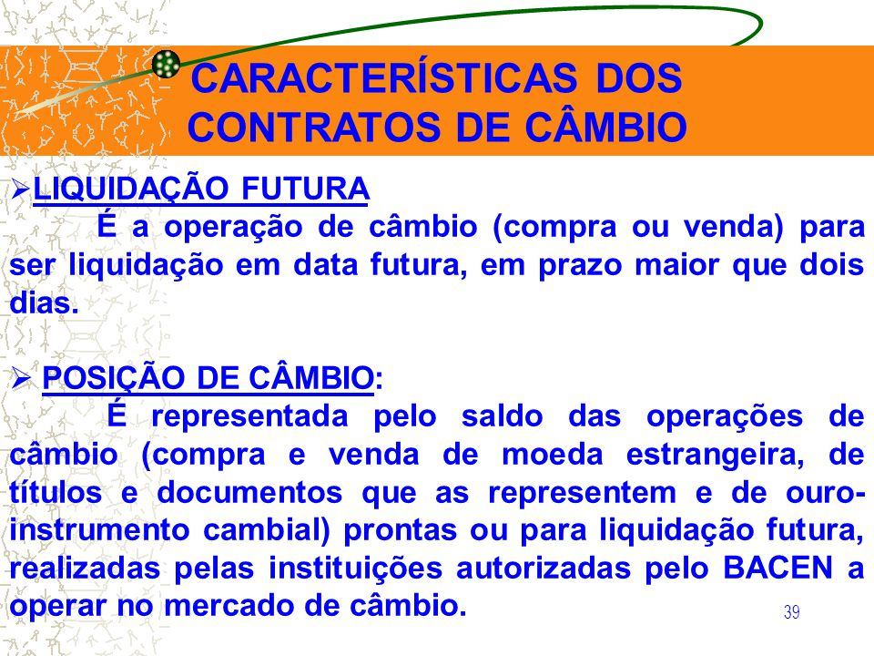 39 CARACTERÍSTICAS DOS CONTRATOS DE CÂMBIO LIQUIDAÇÃO FUTURA É a operação de câmbio (compra ou venda) para ser liquidação em data futura, em prazo mai
