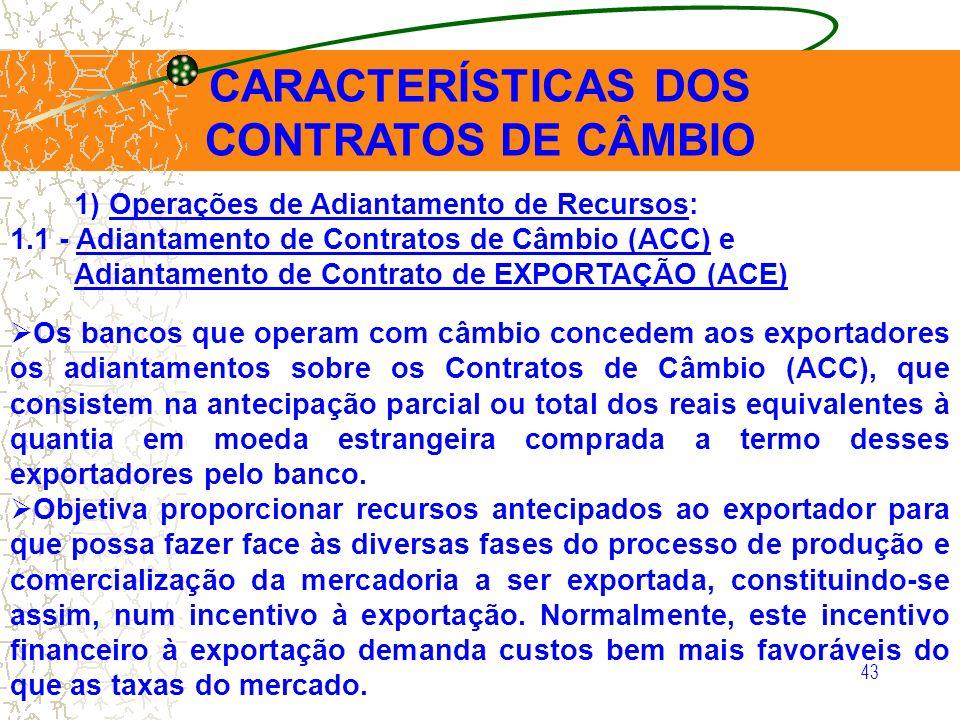 43 CARACTERÍSTICAS DOS CONTRATOS DE CÂMBIO 1) Operações de Adiantamento de Recursos: 1.1 - Adiantamento de Contratos de Câmbio (ACC) e Adiantamento de