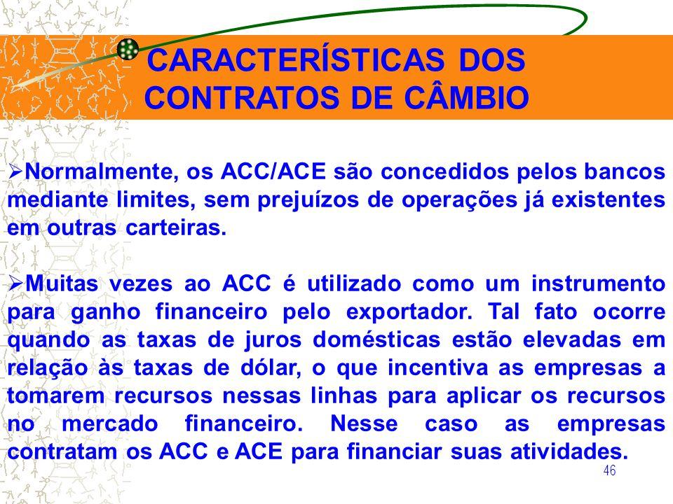 46 CARACTERÍSTICAS DOS CONTRATOS DE CÂMBIO Normalmente, os ACC/ACE são concedidos pelos bancos mediante limites, sem prejuízos de operações já existen