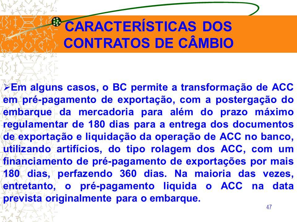 47 CARACTERÍSTICAS DOS CONTRATOS DE CÂMBIO Em alguns casos, o BC permite a transformação de ACC em pré-pagamento de exportação, com a postergação do e