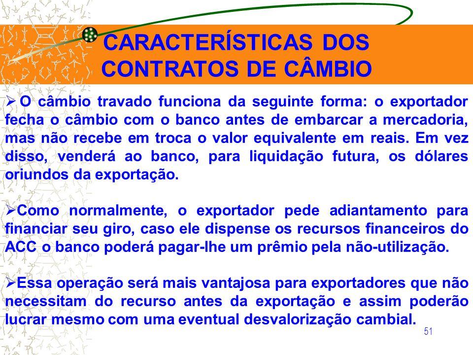 51 CARACTERÍSTICAS DOS CONTRATOS DE CÂMBIO O câmbio travado funciona da seguinte forma: o exportador fecha o câmbio com o banco antes de embarcar a me