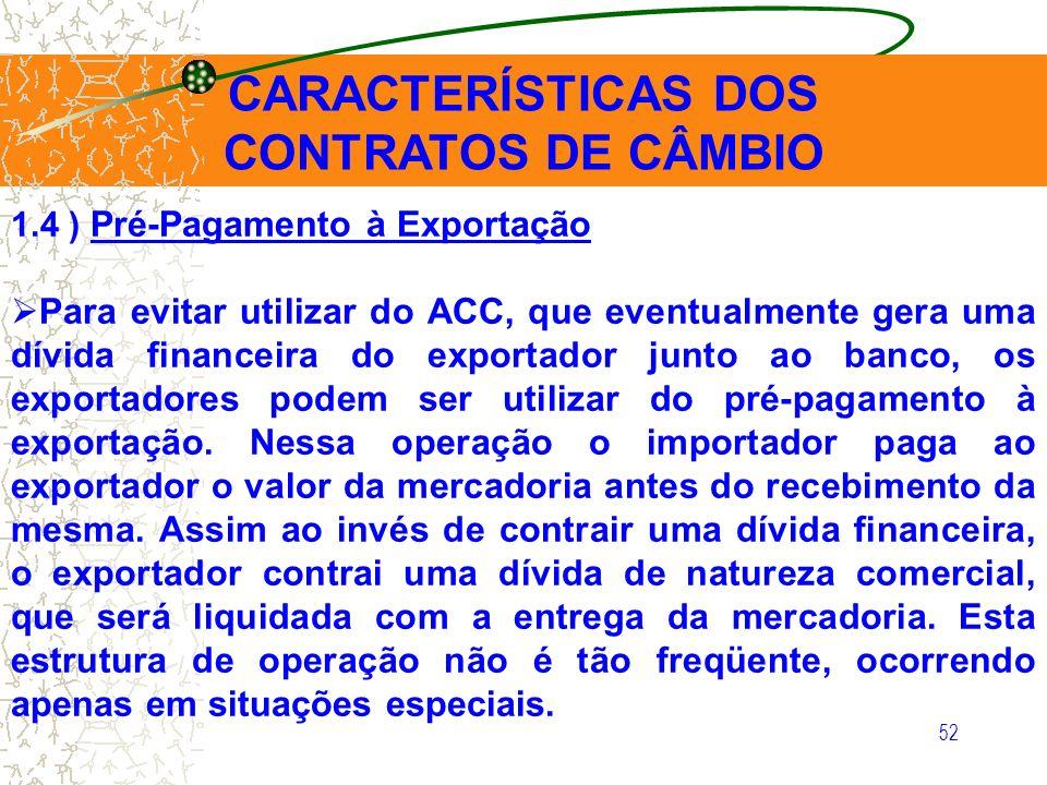 52 CARACTERÍSTICAS DOS CONTRATOS DE CÂMBIO 1.4 ) Pré-Pagamento à Exportação Para evitar utilizar do ACC, que eventualmente gera uma dívida financeira