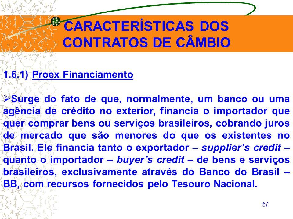 57 CARACTERÍSTICAS DOS CONTRATOS DE CÂMBIO 1.6.1) Proex Financiamento Surge do fato de que, normalmente, um banco ou uma agência de crédito no exterio