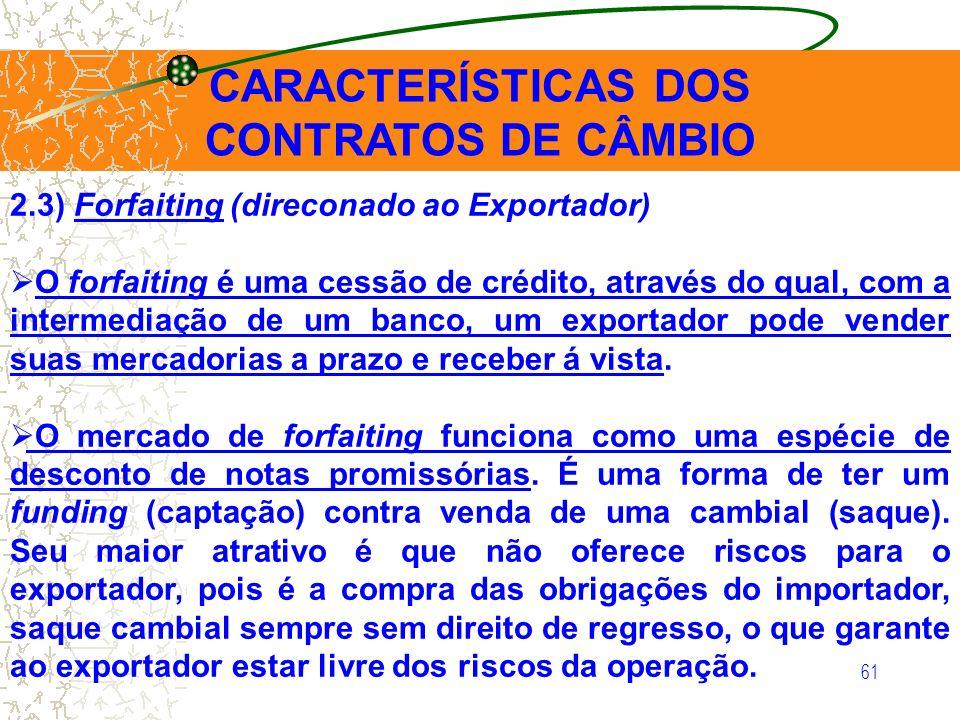 61 CARACTERÍSTICAS DOS CONTRATOS DE CÂMBIO 2.3) Forfaiting (direconado ao Exportador) O forfaiting é uma cessão de crédito, através do qual, com a int