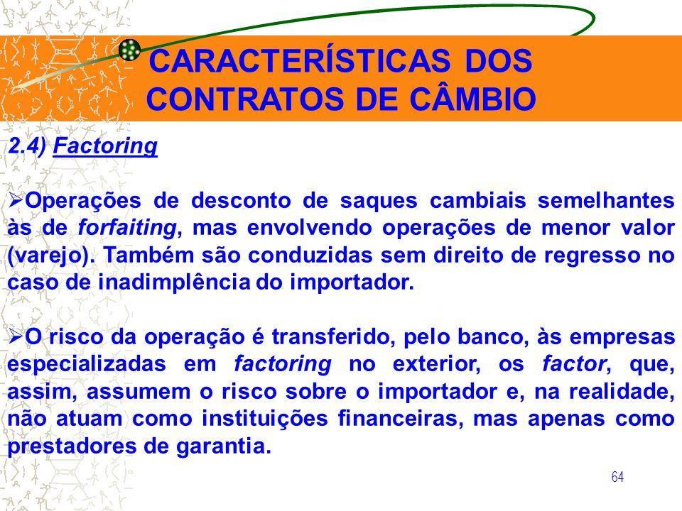 64 CARACTERÍSTICAS DOS CONTRATOS DE CÂMBIO 2.4) Factoring Operações de desconto de saques cambiais semelhantes às de forfaiting, mas envolvendo operaç