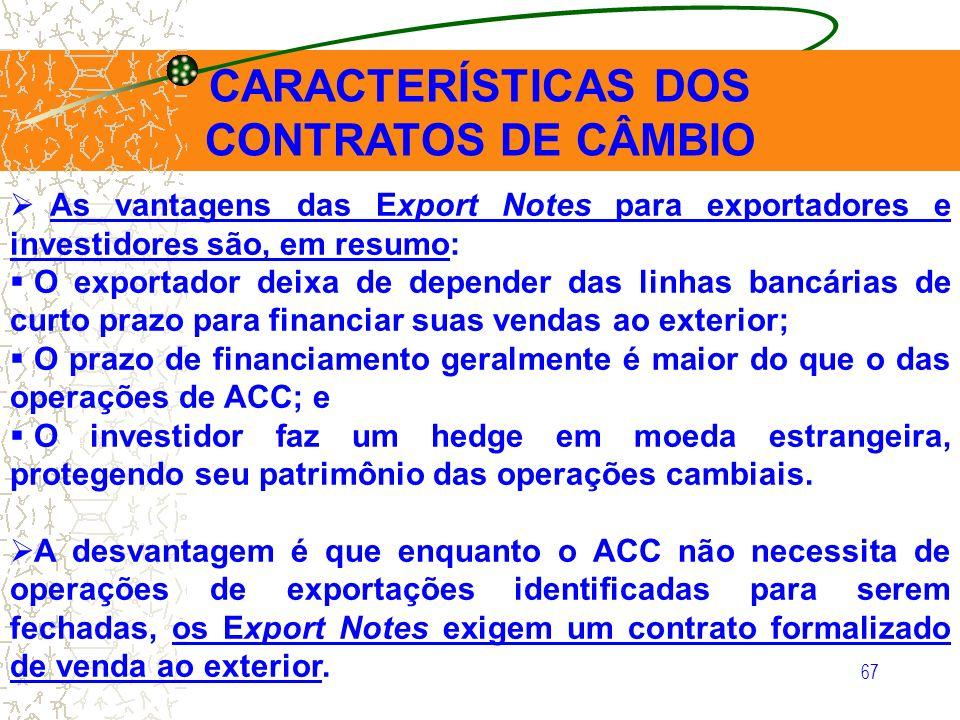 67 CARACTERÍSTICAS DOS CONTRATOS DE CÂMBIO As vantagens das Export Notes para exportadores e investidores são, em resumo: O exportador deixa de depend