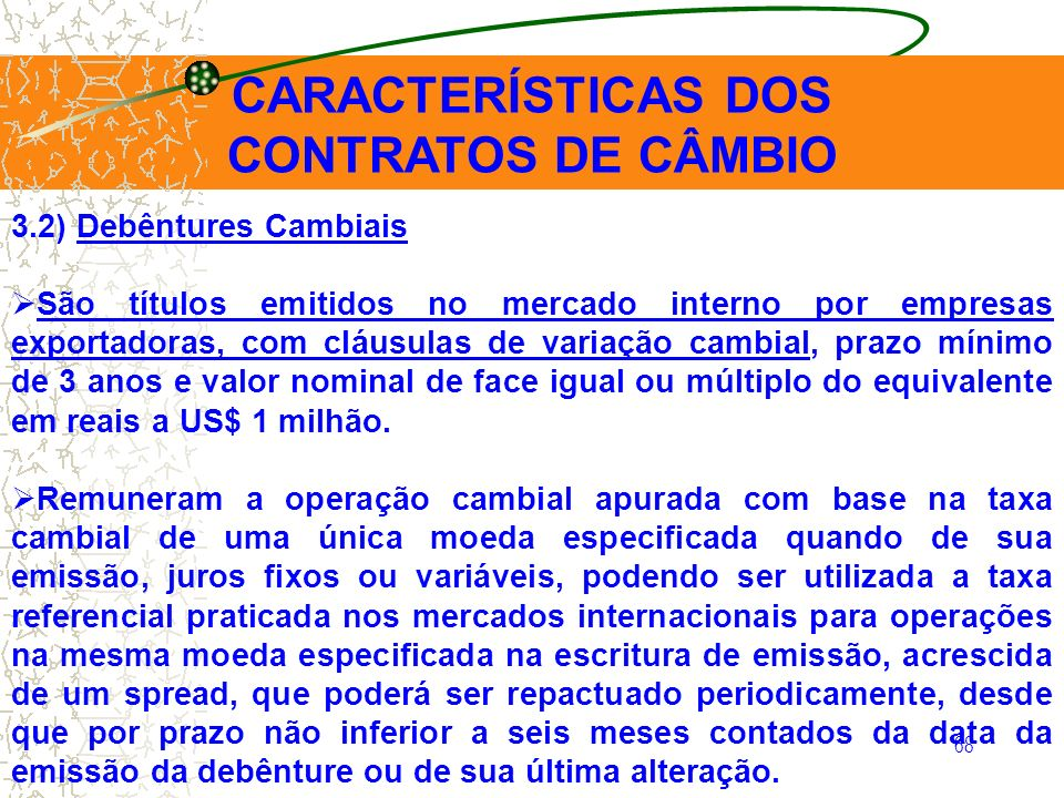 68 CARACTERÍSTICAS DOS CONTRATOS DE CÂMBIO 3.2) Debêntures Cambiais São títulos emitidos no mercado interno por empresas exportadoras, com cláusulas d