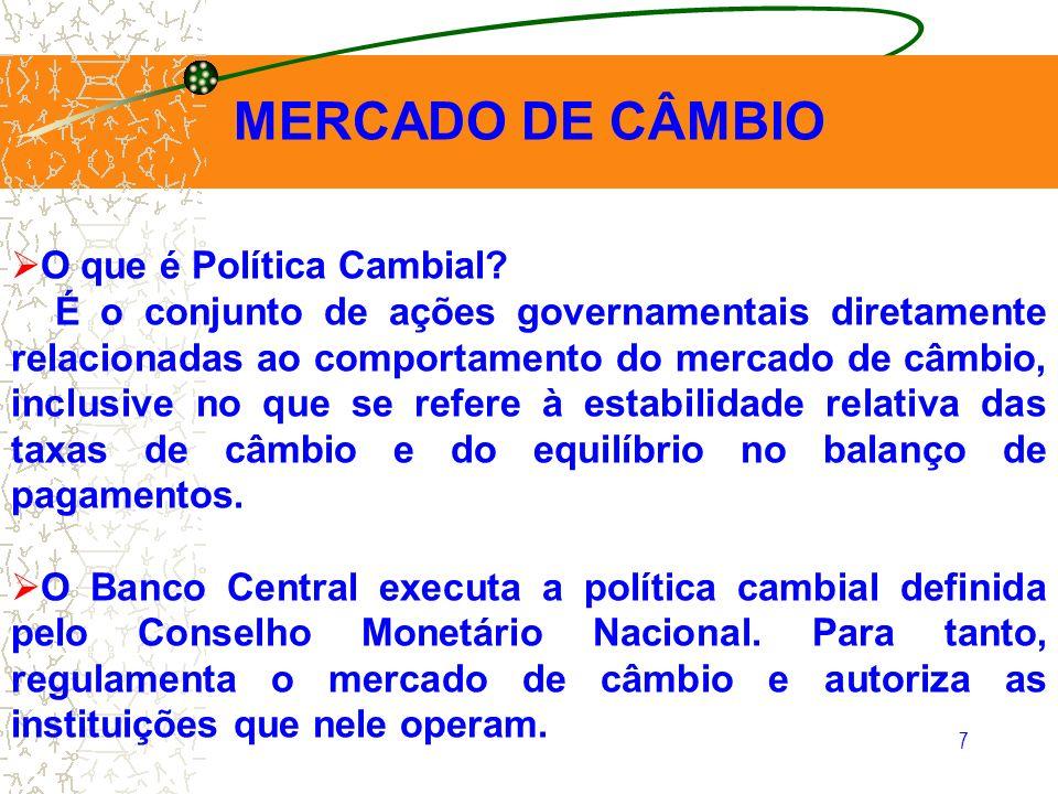 7 MERCADO DE CÂMBIO O que é Política Cambial? É o conjunto de ações governamentais diretamente relacionadas ao comportamento do mercado de câmbio, inc