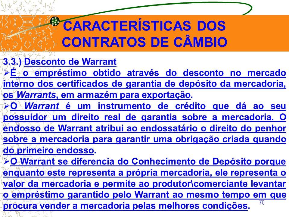 70 CARACTERÍSTICAS DOS CONTRATOS DE CÂMBIO 3.3.) Desconto de Warrant É o empréstimo obtido através do desconto no mercado interno dos certificados de