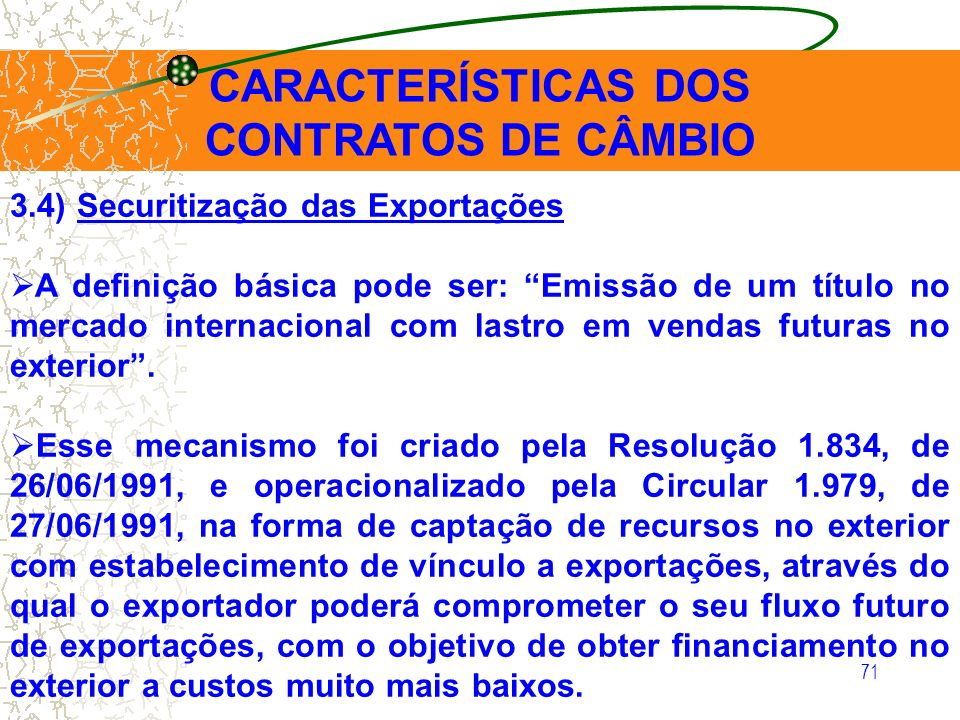 71 CARACTERÍSTICAS DOS CONTRATOS DE CÂMBIO 3.4) Securitização das Exportações A definição básica pode ser: Emissão de um título no mercado internacion