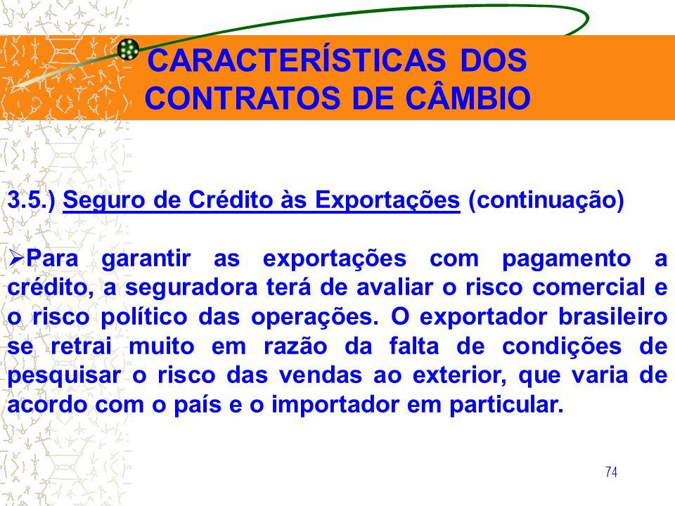 74 CARACTERÍSTICAS DOS CONTRATOS DE CÂMBIO 3.5.) Seguro de Crédito às Exportações (continuação) Para garantir as exportações com pagamento a crédito,