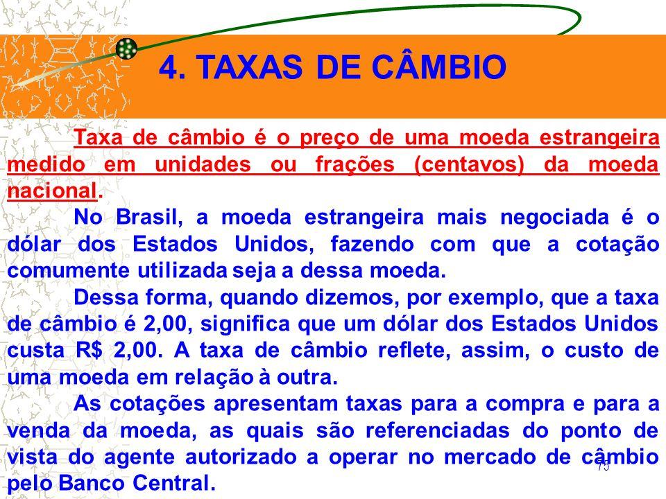 75 4. TAXAS DE CÂMBIO Taxa de câmbio é o preço de uma moeda estrangeira medido em unidades ou frações (centavos) da moeda nacional. No Brasil, a moeda