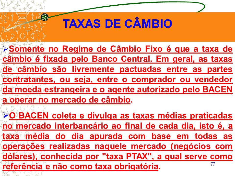 77 TAXAS DE CÂMBIO Somente no Regime de Câmbio Fixo é que a taxa de câmbio é fixada pelo Banco Central. Em geral, as taxas de câmbio são livremente pa