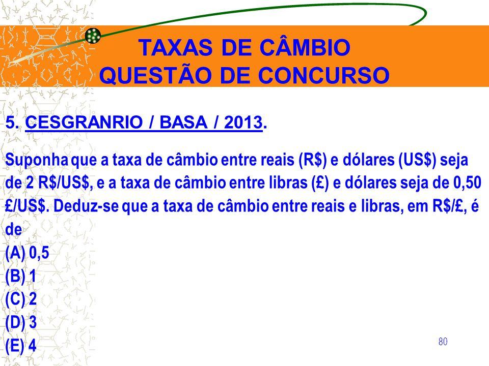 80 5. CESGRANRIO / BASA / 2013. Suponha que a taxa de câmbio entre reais (R$) e dólares (US$) seja de 2 R$/US$, e a taxa de câmbio entre libras (£) e