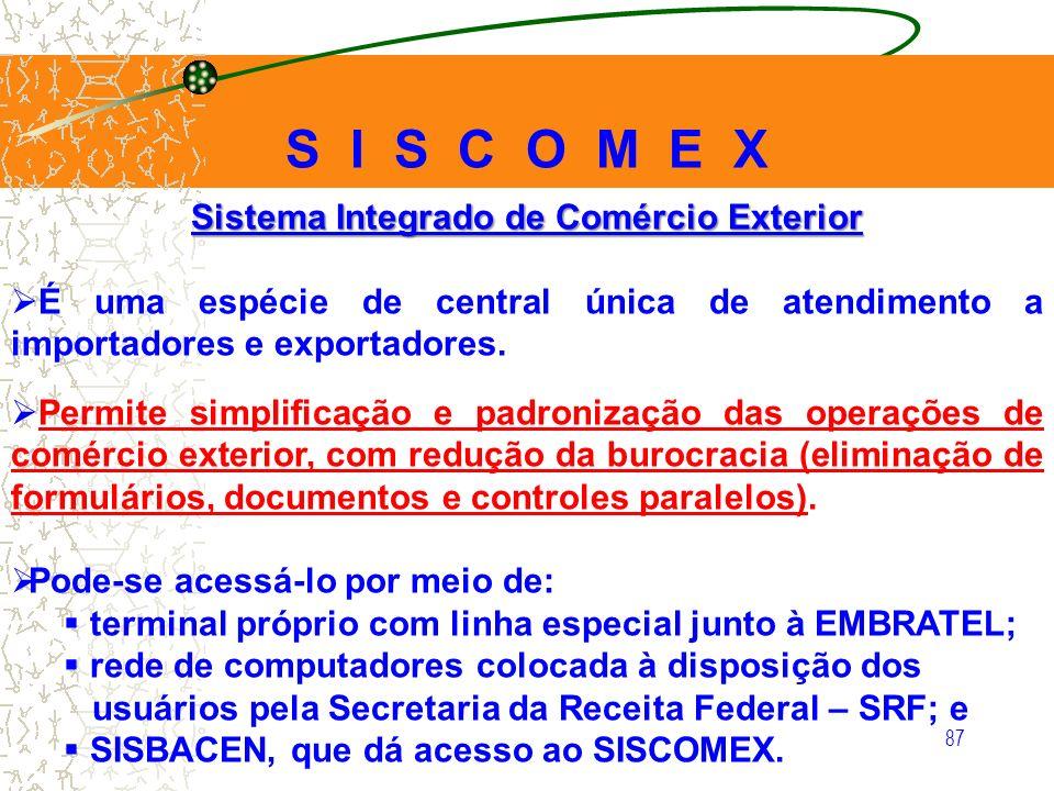 87 Sistema Integrado de Comércio Exterior É uma espécie de central única de atendimento a importadores e exportadores. Permite simplificação e padroni