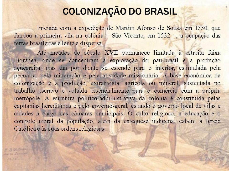 COLONIZAÇÃO DO BRASIL Iniciada com a expedição de Martim Afonso de Sousa em 1530, que fundou a primeira vila na colônia – São Vicente, em 1532 –, a ocupação das terras brasileiras é lenta e dispersa.