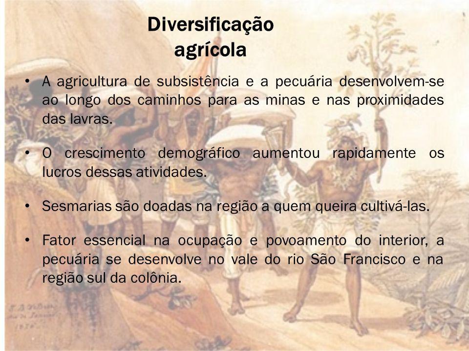 Diversificação agrícola A agricultura de subsistência e a pecuária desenvolvem-se ao longo dos caminhos para as minas e nas proximidades das lavras.