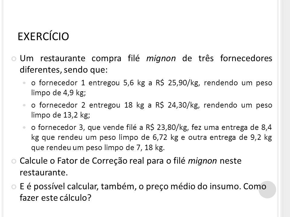 EXERCÍCIO Um restaurante compra filé mignon de três fornecedores diferentes, sendo que: o fornecedor 1 entregou 5,6 kg a R$ 25,90/kg, rendendo um peso limpo de 4,9 kg; o fornecedor 2 entregou 18 kg a R$ 24,30/kg, rendendo um peso limpo de 13,2 kg; o fornecedor 3, que vende filé a R$ 23,80/kg, fez uma entrega de 8,4 kg que rendeu um peso limpo de 6,72 kg e outra entrega de 9,2 kg que rendeu um peso limpo de 7, 18 kg.