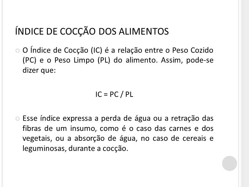 ÍNDICE DE COCÇÃO DOS ALIMENTOS O Índice de Cocção (IC) é a relação entre o Peso Cozido (PC) e o Peso Limpo (PL) do alimento. Assim, pode-se dizer que: