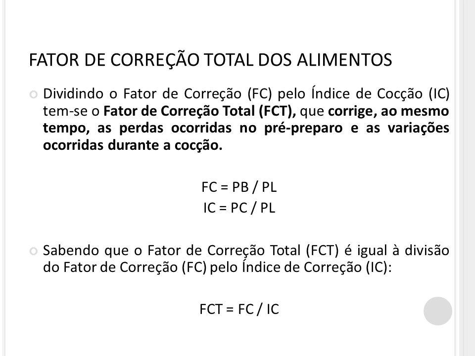 FATOR DE CORREÇÃO TOTAL DOS ALIMENTOS Dividindo o Fator de Correção (FC) pelo Índice de Cocção (IC) tem-se o Fator de Correção Total (FCT), que corrige, ao mesmo tempo, as perdas ocorridas no pré-preparo e as variações ocorridas durante a cocção.