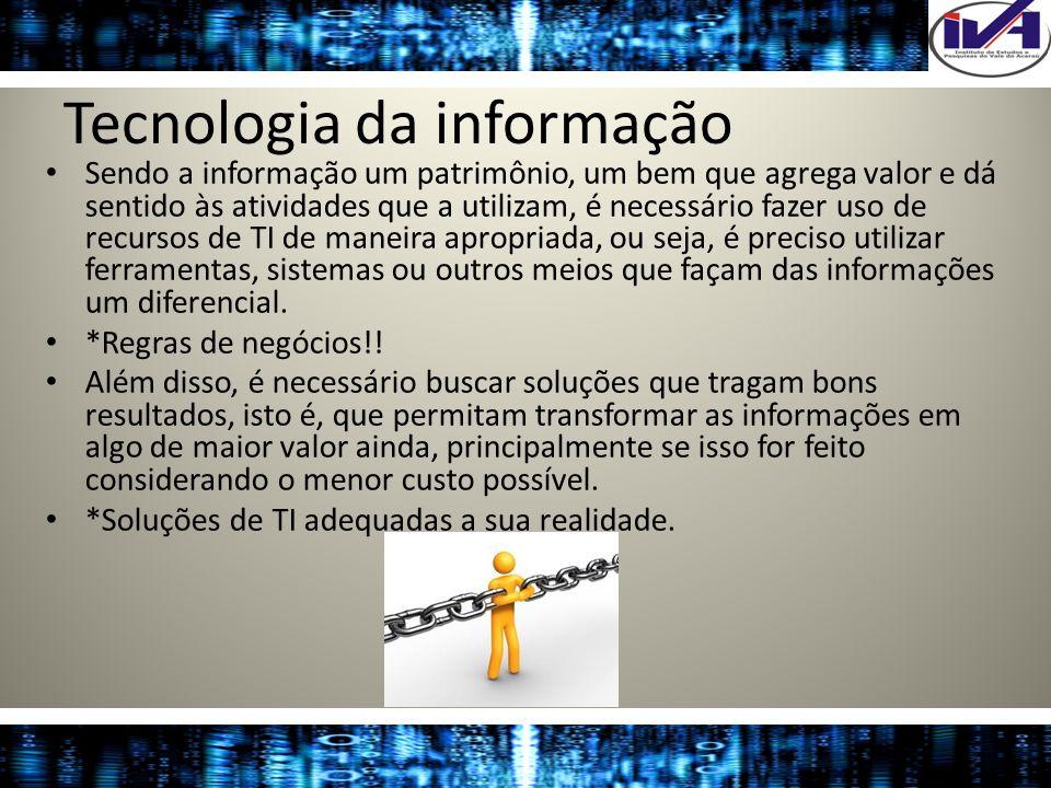 Tecnologia da informação Sendo a informação um patrimônio, um bem que agrega valor e dá sentido às atividades que a utilizam, é necessário fazer uso d