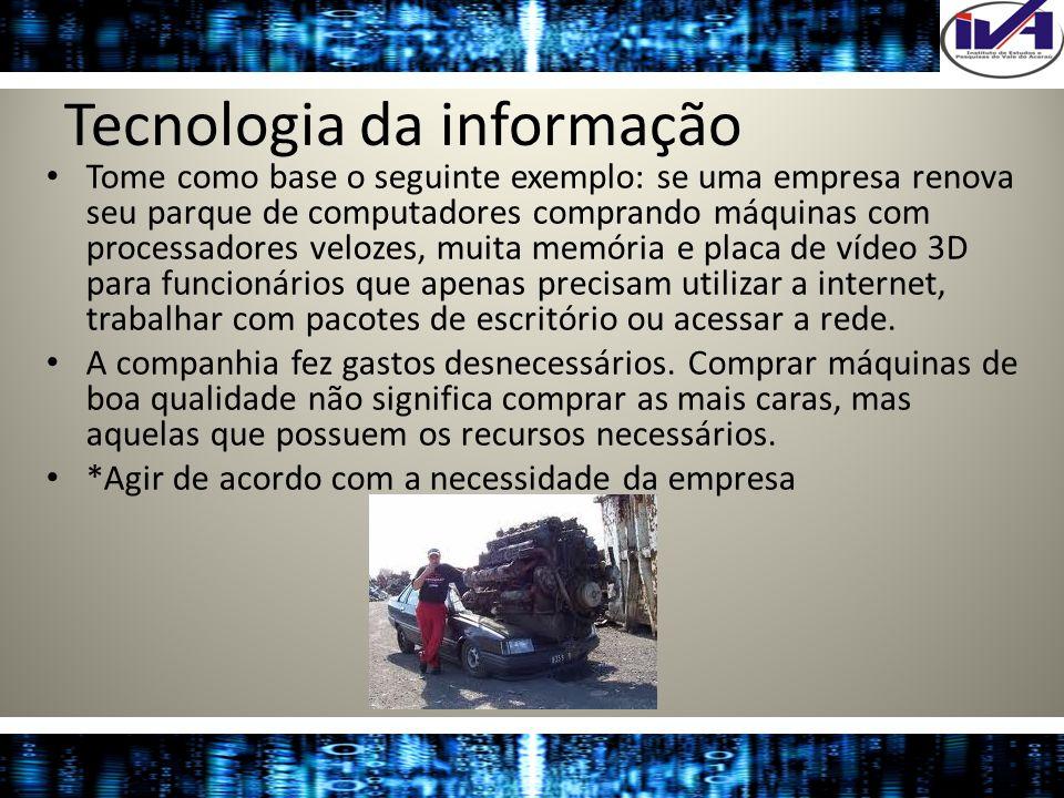 Tecnologia da informação Tome como base o seguinte exemplo: se uma empresa renova seu parque de computadores comprando máquinas com processadores velo