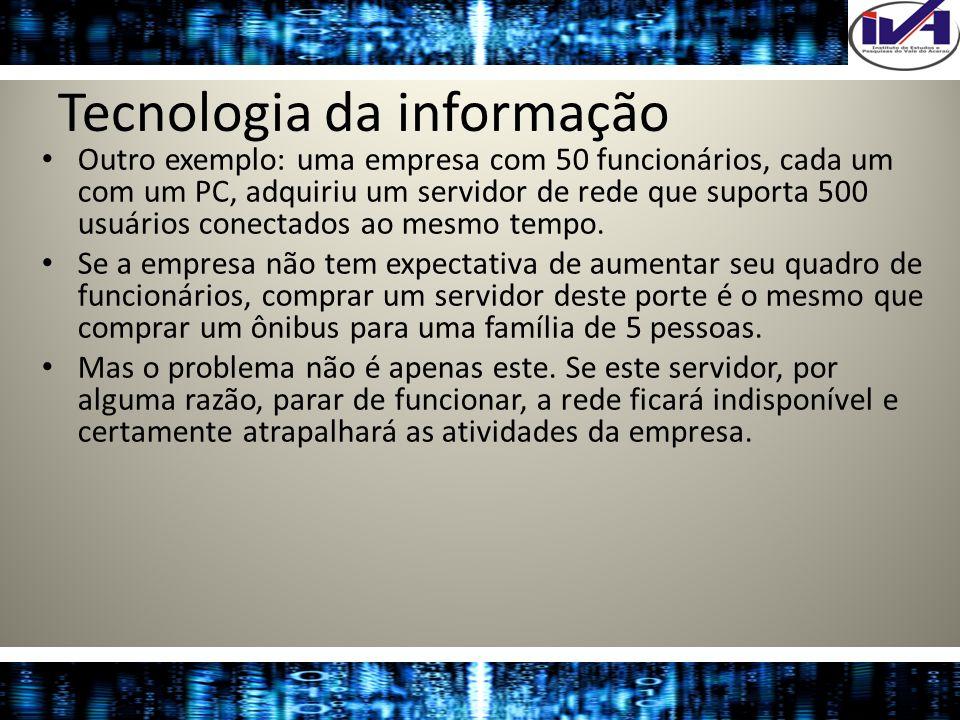 Tecnologia da informação Outro exemplo: uma empresa com 50 funcionários, cada um com um PC, adquiriu um servidor de rede que suporta 500 usuários cone