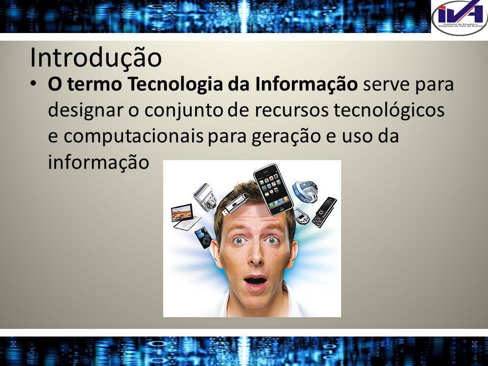 Introdução O termo Tecnologia da Informação serve para designar o conjunto de recursos tecnológicos e computacionais para geração e uso da informação