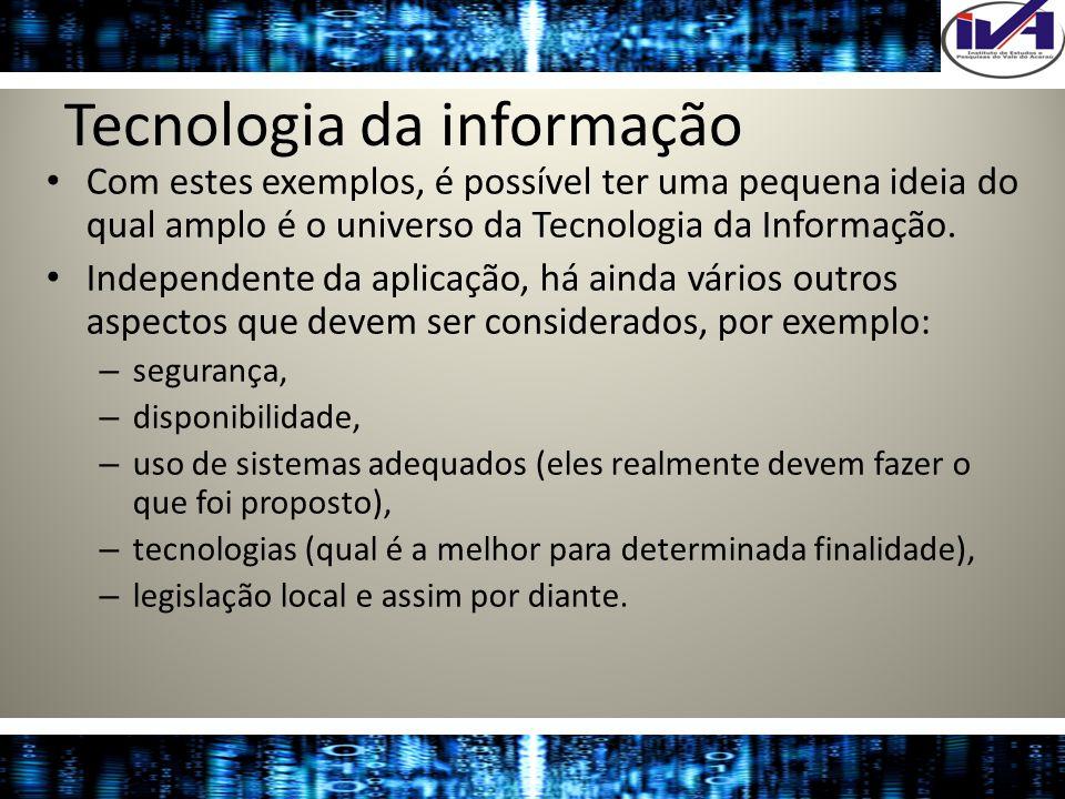 Tecnologia da informação Com estes exemplos, é possível ter uma pequena ideia do qual amplo é o universo da Tecnologia da Informação. Independente da