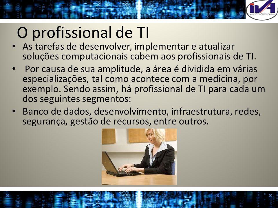 O profissional de TI As tarefas de desenvolver, implementar e atualizar soluções computacionais cabem aos profissionais de TI. Por causa de sua amplit