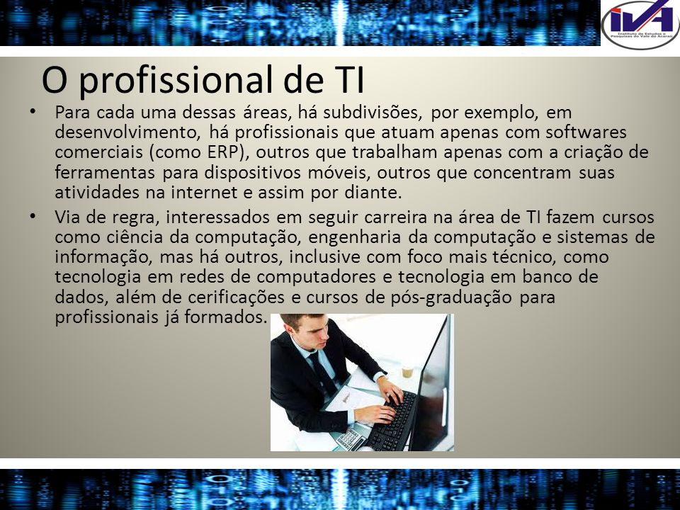 O profissional de TI Para cada uma dessas áreas, há subdivisões, por exemplo, em desenvolvimento, há profissionais que atuam apenas com softwares come