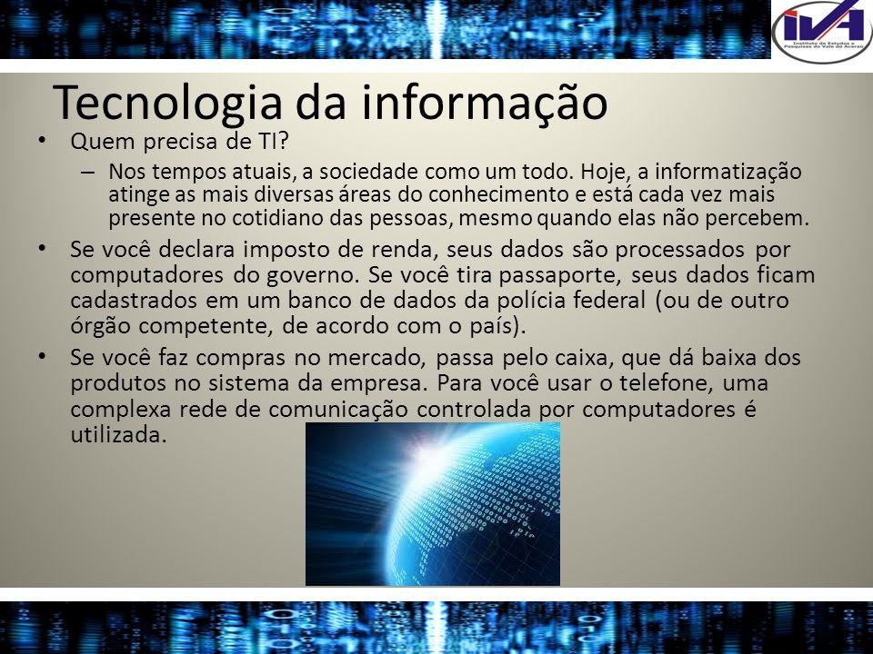 Tecnologia da informação Quem precisa de TI? – Nos tempos atuais, a sociedade como um todo. Hoje, a informatização atinge as mais diversas áreas do co