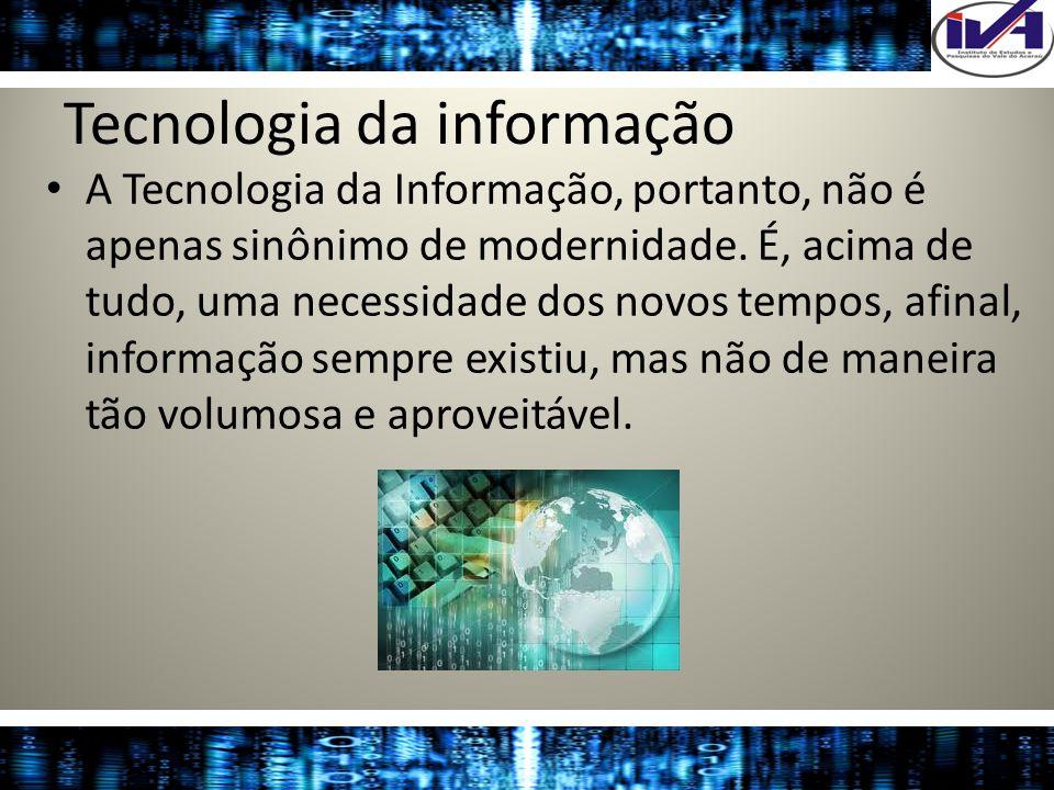 Tecnologia da informação A Tecnologia da Informação, portanto, não é apenas sinônimo de modernidade. É, acima de tudo, uma necessidade dos novos tempo